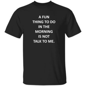 A Fun Thing To Do In The Morning Is Not Talk To Me Shirt Plantain Supernova